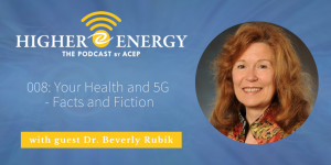 The Higher Energy Podcast by ACEP with hosts Paula Shaw and Robert Schwarz - Episode 008: Your Health and 5G - Facts and Fiction with guest Dr. Beverly Rubik