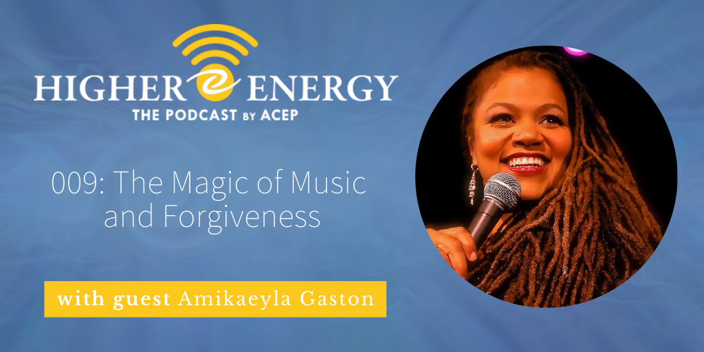 The Higher Energy Podcast by ACEP with hosts Paula Shaw and Robert Schwarz - Episode 009: The Magic of Music and Forgiveness with guest Amikaeyla Gaston