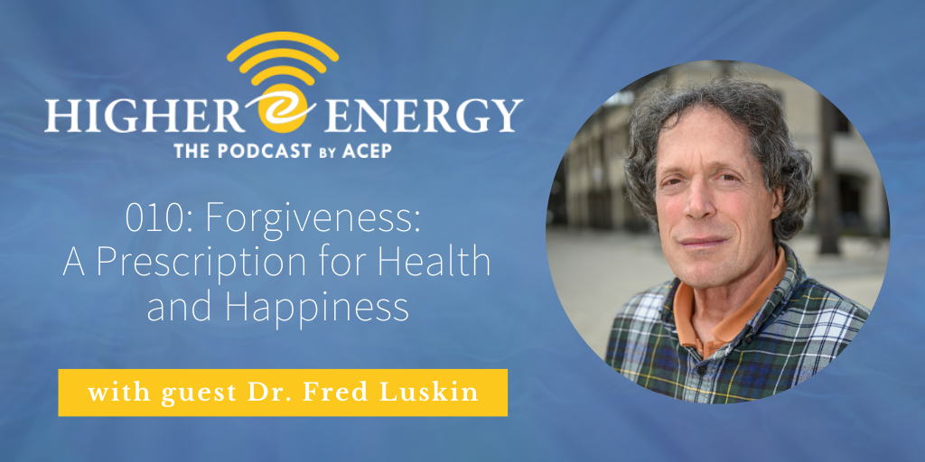 The Higher Energy Podcast by ACEP with hosts Paula Shaw and Robert Schwarz - Episode 010: Forgiveness: A Prescription for Health and Happiness with Dr. Fred Luskin, author of Forgive for Good: A Proven Prescription for Health and Happiness