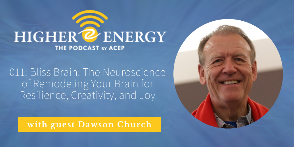 The Higher Energy Podcast by ACEP with hosts Paula Shaw and Robert Schwarz - Episode 011: Bliss Brain: The Neuroscience of Remodeling Your Brain for Resilience, Creativity, and Joy with Dawson Church