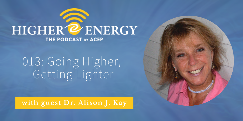 The Higher Energy Podcast by ACEP with hosts Paula Shaw and Robert Schwarz - Episode 013: Going Higher, Getting Lighter with Dr. Alison J. Kay